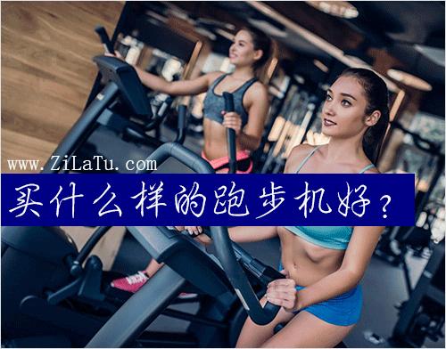 买什么样的跑步机好?购买跑步机的几个要点!